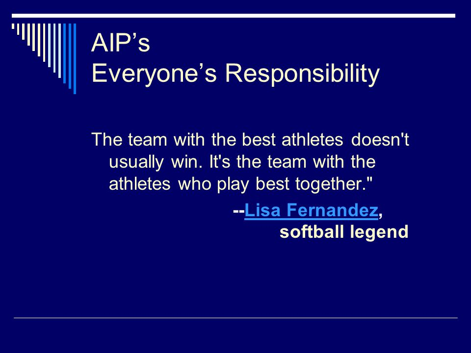 AIP's Everyone's Responsibility The team with the best athletes doesn't usually win. It's the team with the athletes who play best together.