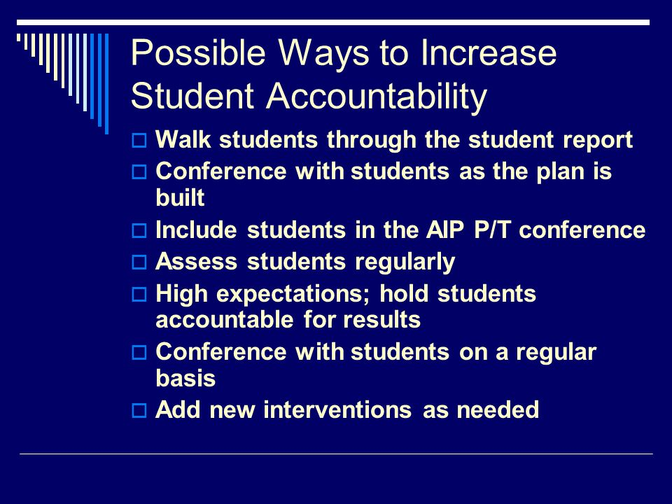 Possible Ways to Increase Student Accountability  Walk students through the student report  Conference with students as the plan is built  Include