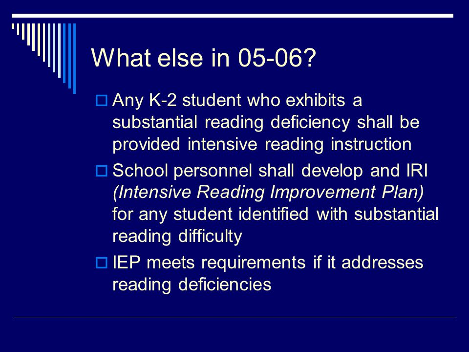 What else in 05-06?  Any K-2 student who exhibits a substantial reading deficiency shall be provided intensive reading instruction  School personnel