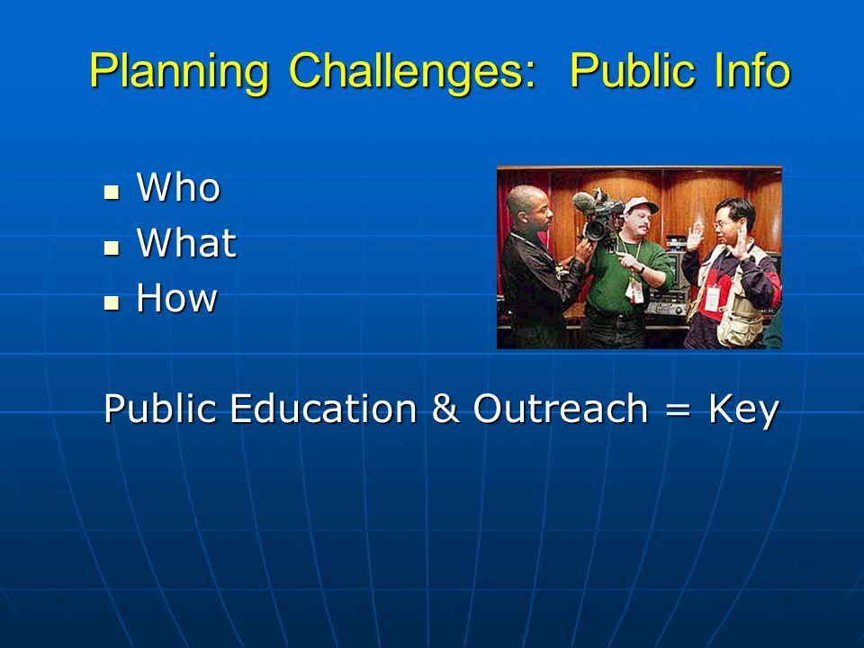 Planning Challenges: Public Info Who Who What What How How Public Education & Outreach = Key