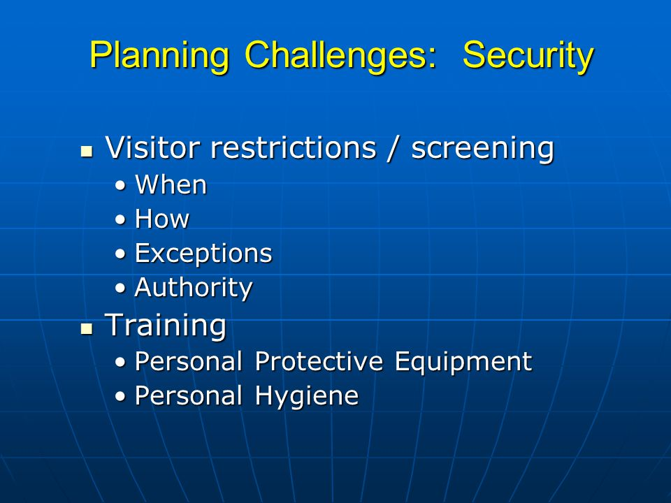 Planning Challenges: Security Visitor restrictions / screening Visitor restrictions / screening WhenWhen HowHow ExceptionsExceptions AuthorityAuthority Training Training Personal Protective EquipmentPersonal Protective Equipment Personal HygienePersonal Hygiene