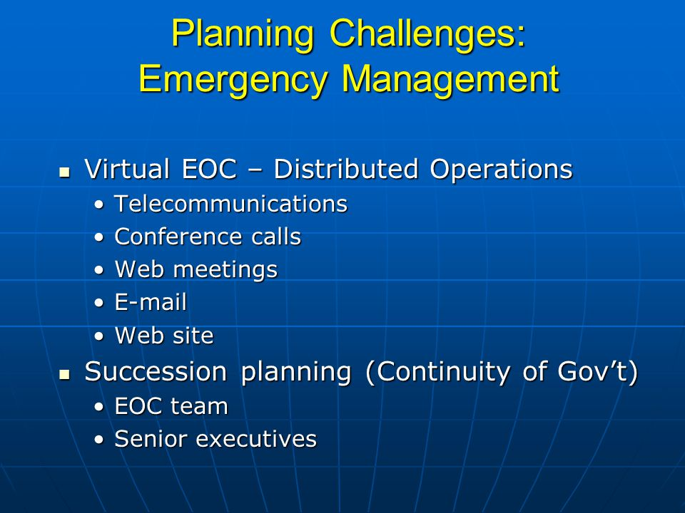 Planning Challenges: Emergency Management Virtual EOC – Distributed Operations Virtual EOC – Distributed Operations TelecommunicationsTelecommunications Conference callsConference calls Web meetingsWeb meetings E-mailE-mail Web siteWeb site Succession planning (Continuity of Gov't) Succession planning (Continuity of Gov't) EOC teamEOC team Senior executivesSenior executives