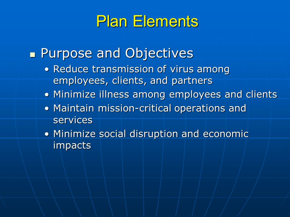Plan Elements Purpose and Objectives Purpose and Objectives Reduce transmission of virus among employees, clients, and partnersReduce transmission of virus among employees, clients, and partners Minimize illness among employees and clientsMinimize illness among employees and clients Maintain mission-critical operations and servicesMaintain mission-critical operations and services Minimize social disruption and economic impactsMinimize social disruption and economic impacts