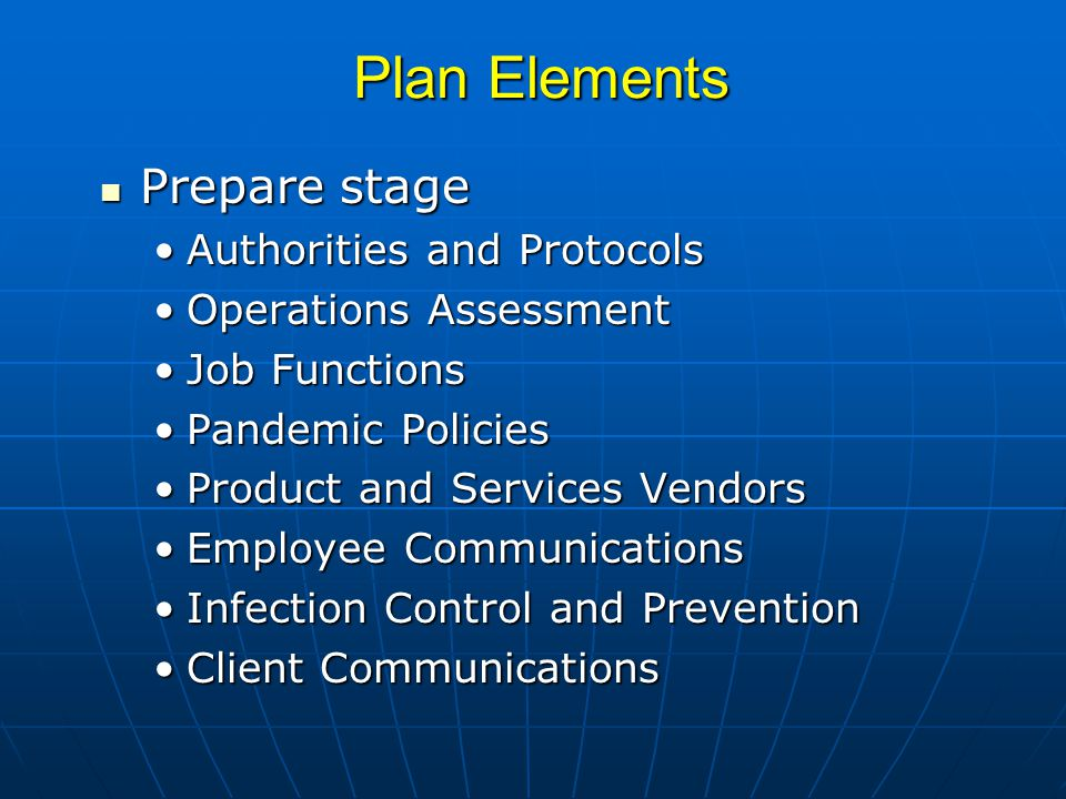 Plan Elements Prepare stage Prepare stage Authorities and ProtocolsAuthorities and Protocols Operations AssessmentOperations Assessment Job FunctionsJob Functions Pandemic PoliciesPandemic Policies Product and Services VendorsProduct and Services Vendors Employee CommunicationsEmployee Communications Infection Control and PreventionInfection Control and Prevention Client CommunicationsClient Communications