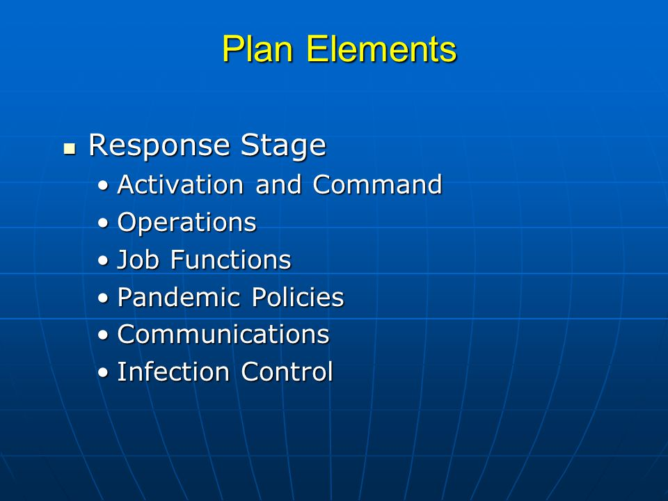 Plan Elements Response Stage Response Stage Activation and CommandActivation and Command OperationsOperations Job FunctionsJob Functions Pandemic PoliciesPandemic Policies CommunicationsCommunications Infection ControlInfection Control