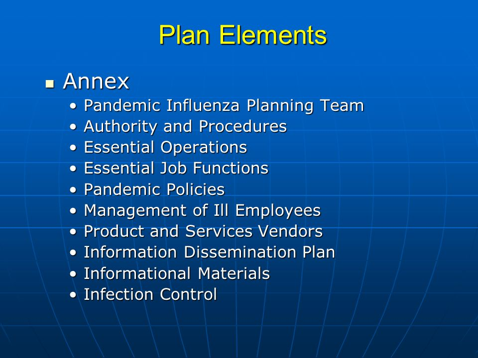 Plan Elements Annex Annex Pandemic Influenza Planning TeamPandemic Influenza Planning Team Authority and ProceduresAuthority and Procedures Essential OperationsEssential Operations Essential Job FunctionsEssential Job Functions Pandemic PoliciesPandemic Policies Management of Ill EmployeesManagement of Ill Employees Product and Services VendorsProduct and Services Vendors Information Dissemination PlanInformation Dissemination Plan Informational MaterialsInformational Materials Infection ControlInfection Control
