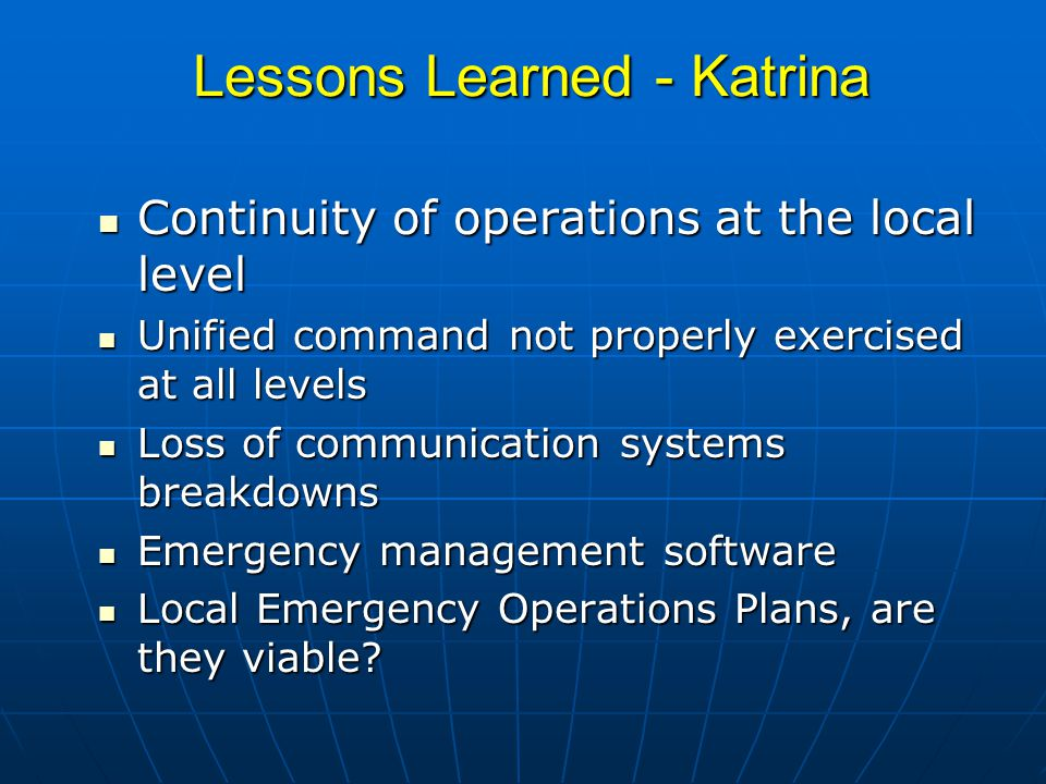 Lessons Learned - Katrina Continuity of operations at the local level Continuity of operations at the local level Unified command not properly exercised at all levels Unified command not properly exercised at all levels Loss of communication systems breakdowns Loss of communication systems breakdowns Emergency management software Emergency management software Local Emergency Operations Plans, are they viable.