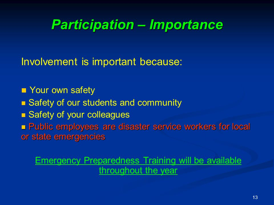 13 Participation – Importance Involvement is important because: Your own safety Safety of our students and community Safety of your colleagues Public employees are disaster service workers for local or state emergencies Public employees are disaster service workers for local or state emergencies Emergency Preparedness Training will be available throughout the year