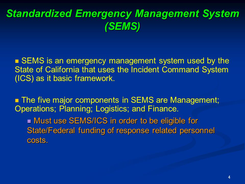 4 Standardized Emergency Management System (SEMS) SEMS is an emergency management system used by the State of California that uses the Incident Command System (ICS) as it basic framework.