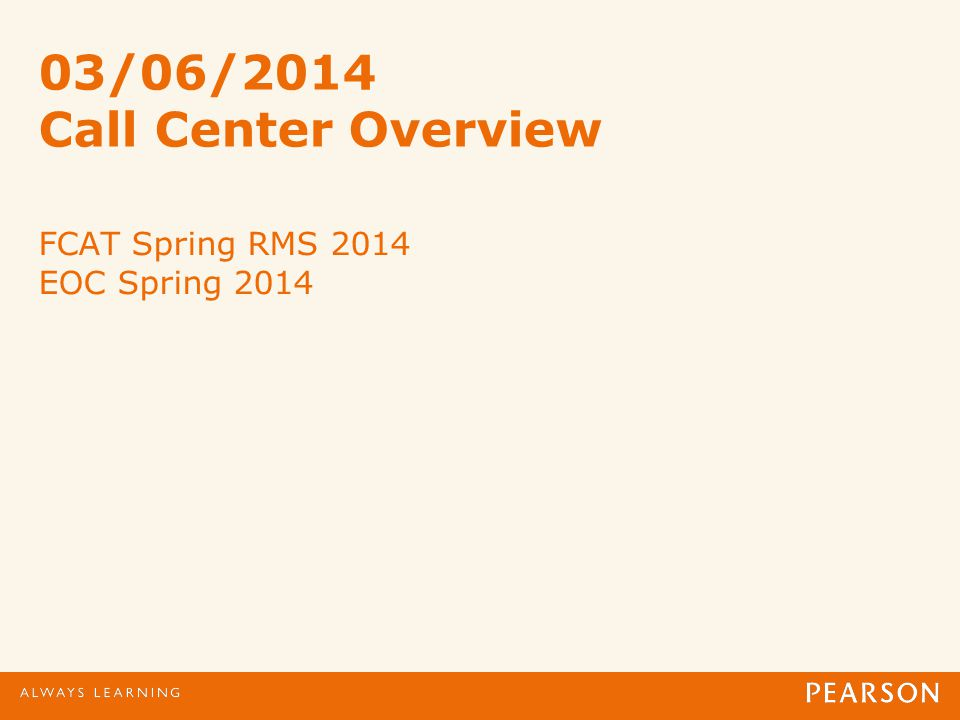 03/06/2014 Call Center Overview FCAT Spring RMS 2014 EOC Spring 2014