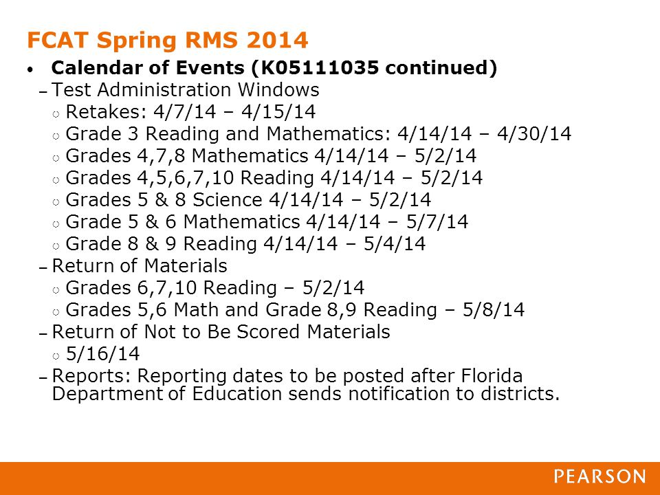 FCAT Spring RMS 2014 Calendar of Events (K05111035 continued) – Test Administration Windows ○ Retakes: 4/7/14 – 4/15/14 ○ Grade 3 Reading and Mathematics: 4/14/14 – 4/30/14 ○ Grades 4,7,8 Mathematics 4/14/14 – 5/2/14 ○ Grades 4,5,6,7,10 Reading 4/14/14 – 5/2/14 ○ Grades 5 & 8 Science 4/14/14 – 5/2/14 ○ Grade 5 & 6 Mathematics 4/14/14 – 5/7/14 ○ Grade 8 & 9 Reading 4/14/14 – 5/4/14 – Return of Materials ○ Grades 6,7,10 Reading – 5/2/14 ○ Grades 5,6 Math and Grade 8,9 Reading – 5/8/14 – Return of Not to Be Scored Materials ○ 5/16/14 – Reports: Reporting dates to be posted after Florida Department of Education sends notification to districts.