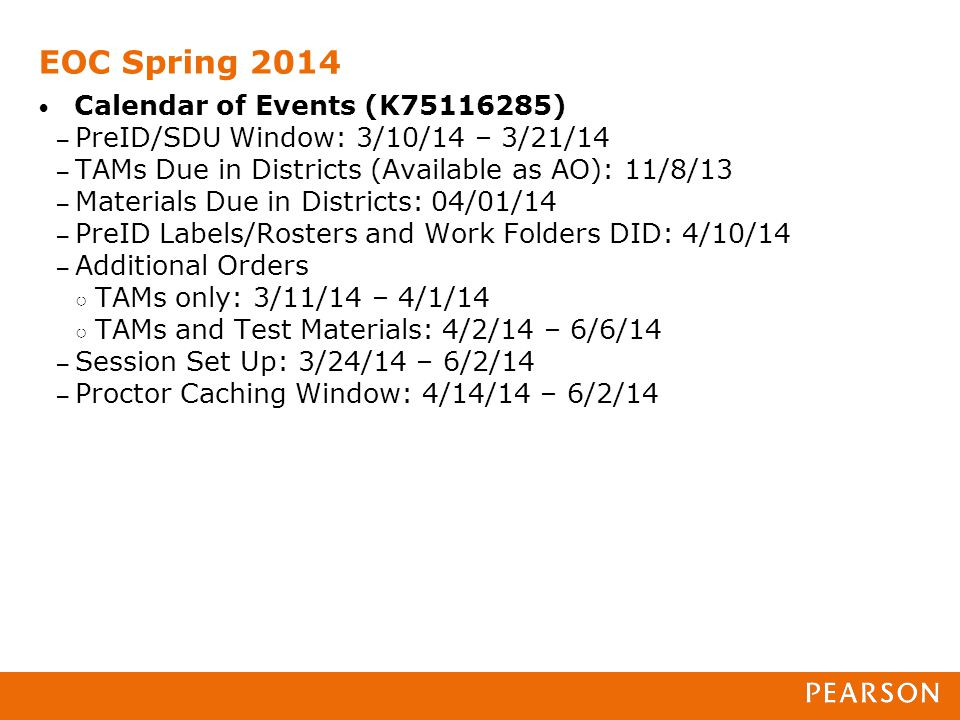 EOC Spring 2014 Calendar of Events (K75116285) – PreID/SDU Window: 3/10/14 – 3/21/14 – TAMs Due in Districts (Available as AO): 11/8/13 – Materials Due in Districts: 04/01/14 – PreID Labels/Rosters and Work Folders DID: 4/10/14 – Additional Orders ○ TAMs only: 3/11/14 – 4/1/14 ○ TAMs and Test Materials: 4/2/14 – 6/6/14 – Session Set Up: 3/24/14 – 6/2/14 – Proctor Caching Window: 4/14/14 – 6/2/14