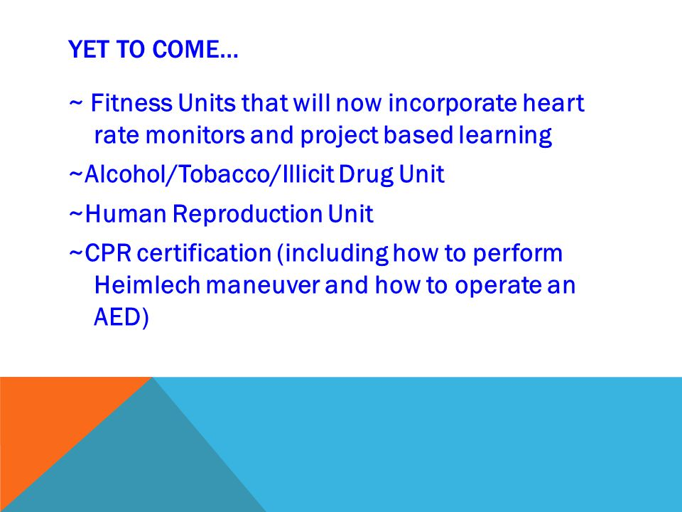 YET TO COME… ~ Fitness Units that will now incorporate heart rate monitors and project based learning ~Alcohol/Tobacco/Illicit Drug Unit ~Human Reproduction Unit ~CPR certification (including how to perform Heimlech maneuver and how to operate an AED)