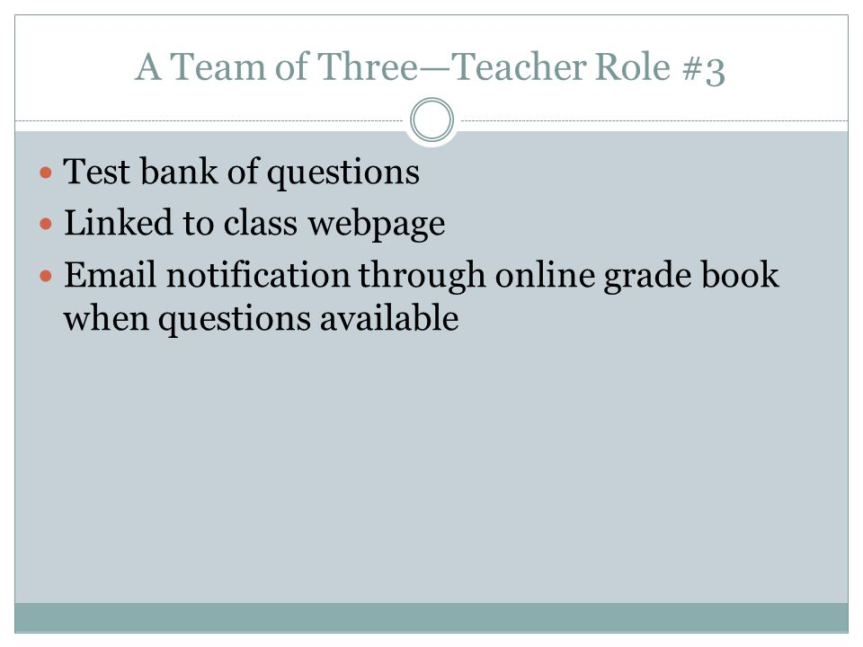A Team of Three—Teacher Role #3 Test bank of questions Linked to class webpage Email notification through online grade book when questions available