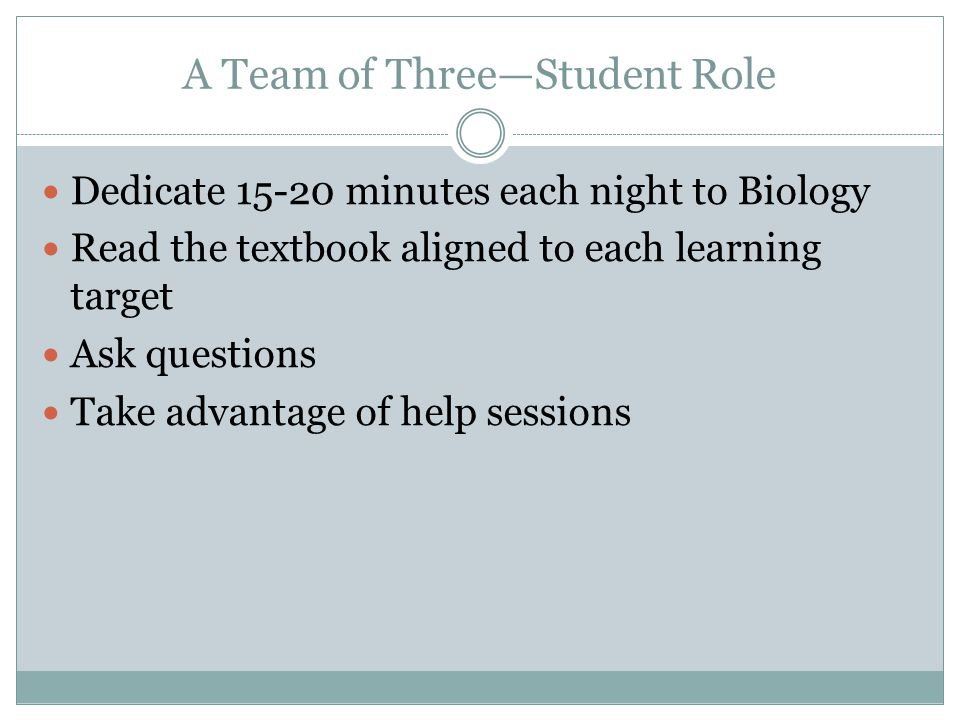 A Team of Three—Student Role Dedicate 15-20 minutes each night to Biology Read the textbook aligned to each learning target Ask questions Take advantage of help sessions
