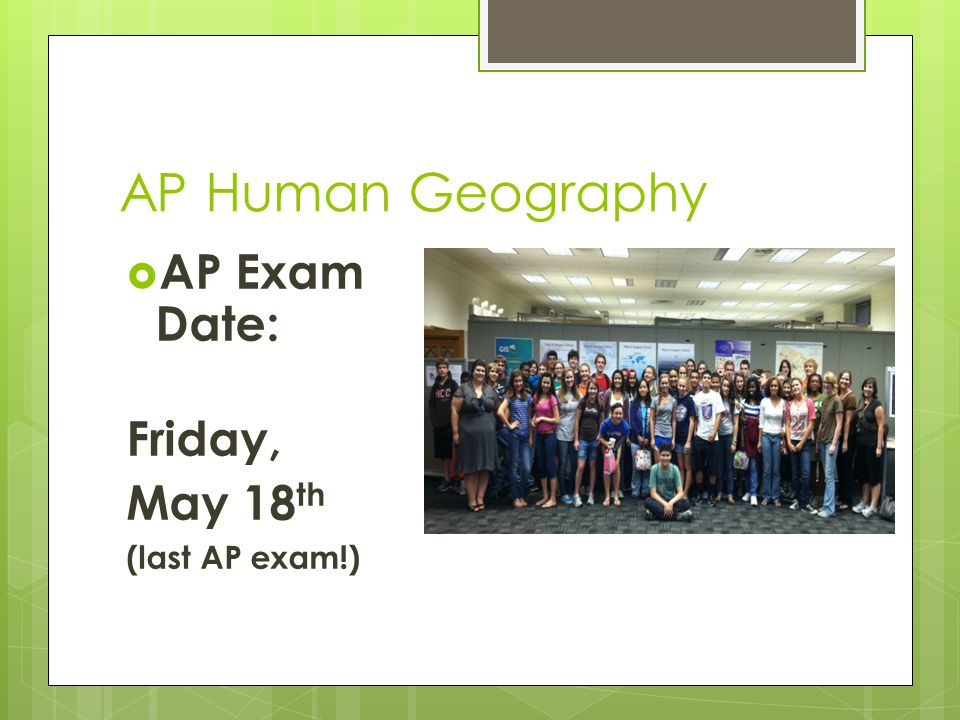 AP Human Geography  AP Exam Date: Friday, May 18 th (last AP exam!)