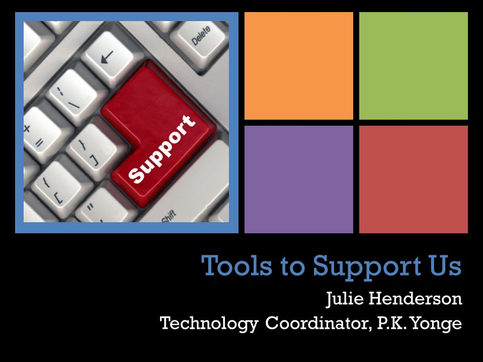 + Tools to Support Us Julie Henderson Technology Coordinator, P.K. Yonge