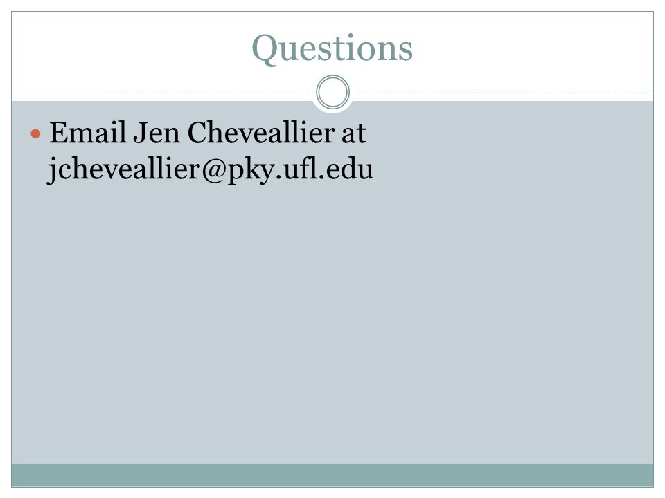 Questions Email Jen Cheveallier at jcheveallier@pky.ufl.edu