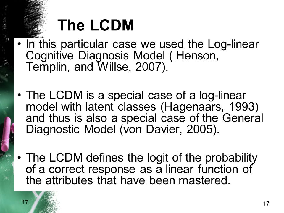 The LCDM In this particular case we used the Log-linear Cognitive Diagnosis Model ( Henson, Templin, and Willse, 2007). The LCDM is a special case of