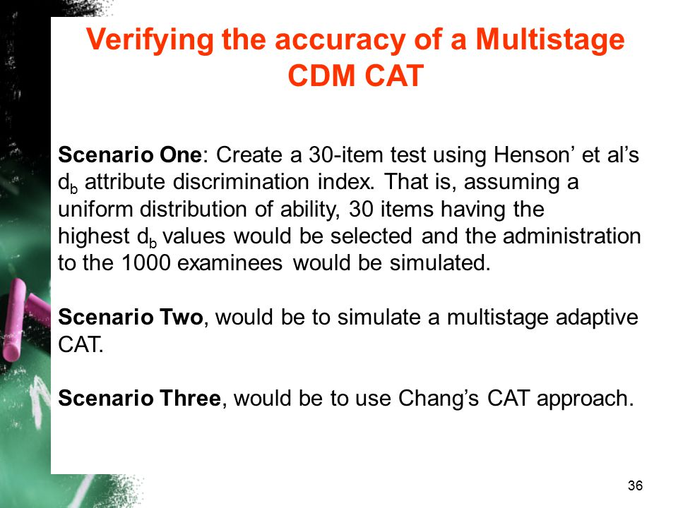 Verifying the accuracy of a Multistage CDM CAT Scenario One: Create a 30-item test using Henson' et al's d b attribute discrimination index. That is,