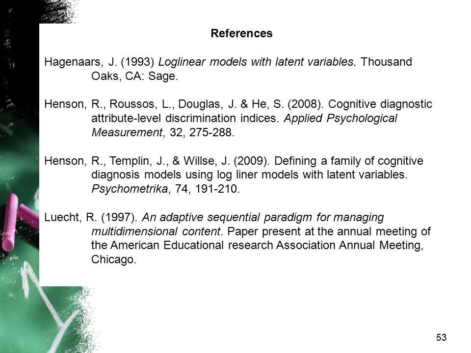 53 References Hagenaars, J. (1993) Loglinear models with latent variables. Thousand Oaks, CA: Sage. Henson, R., Roussos, L., Douglas, J. & He, S. (200