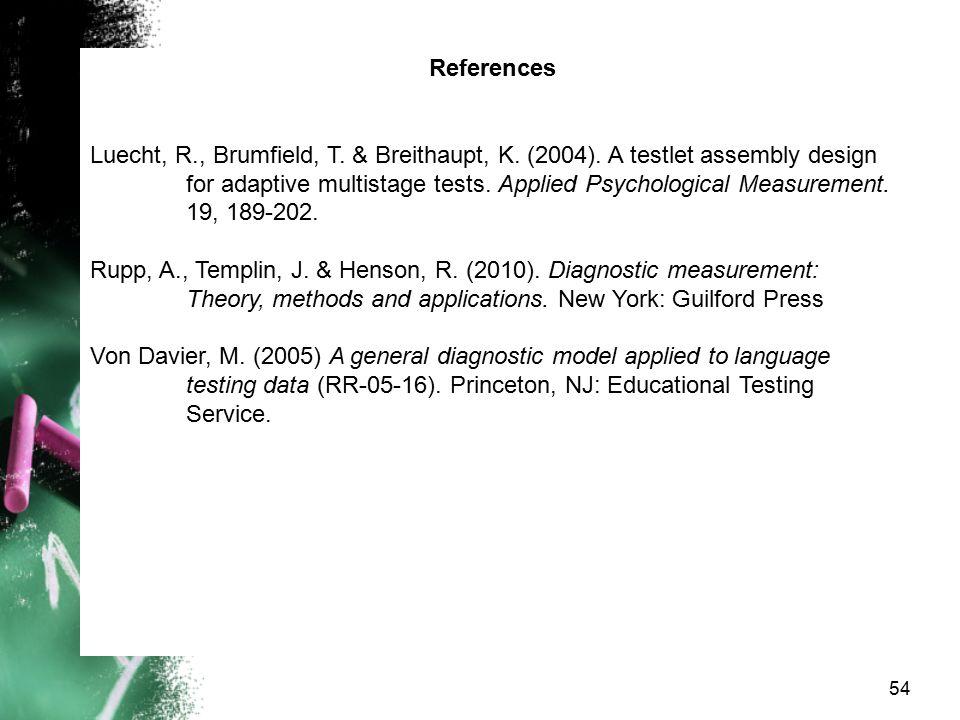 54 References Luecht, R., Brumfield, T. & Breithaupt, K. (2004). A testlet assembly design for adaptive multistage tests. Applied Psychological Measur