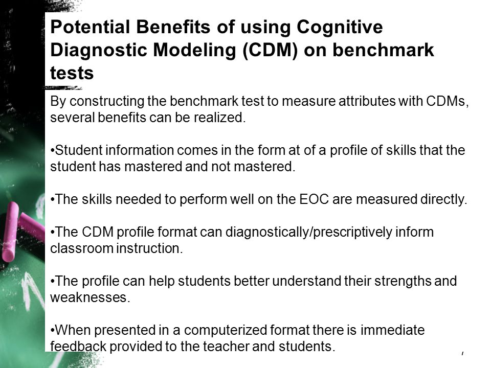 Potential Benefits of using Cognitive Diagnostic Modeling (CDM) on benchmark tests 7 By constructing the benchmark test to measure attributes with CDM