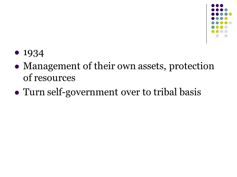 1934 Management of their own assets, protection of resources Turn self-government over to tribal basis