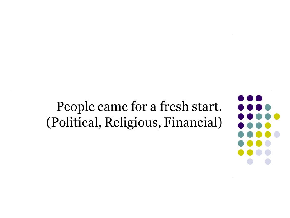 People came for a fresh start. (Political, Religious, Financial)