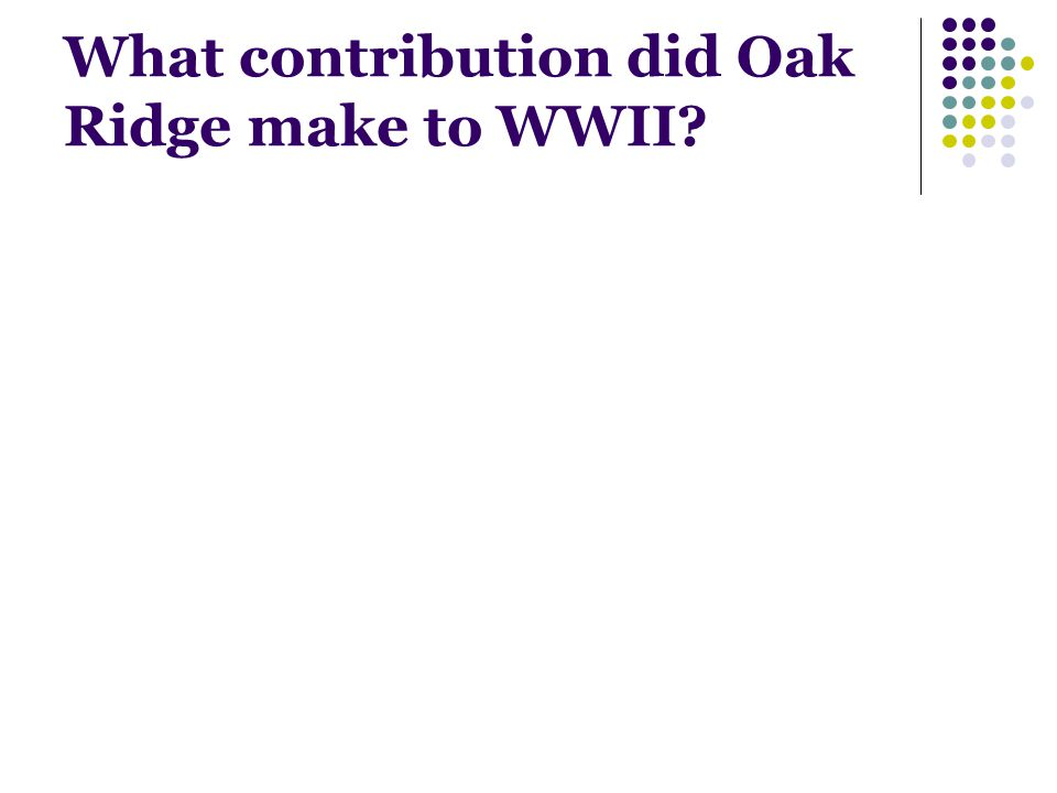 What contribution did Oak Ridge make to WWII?