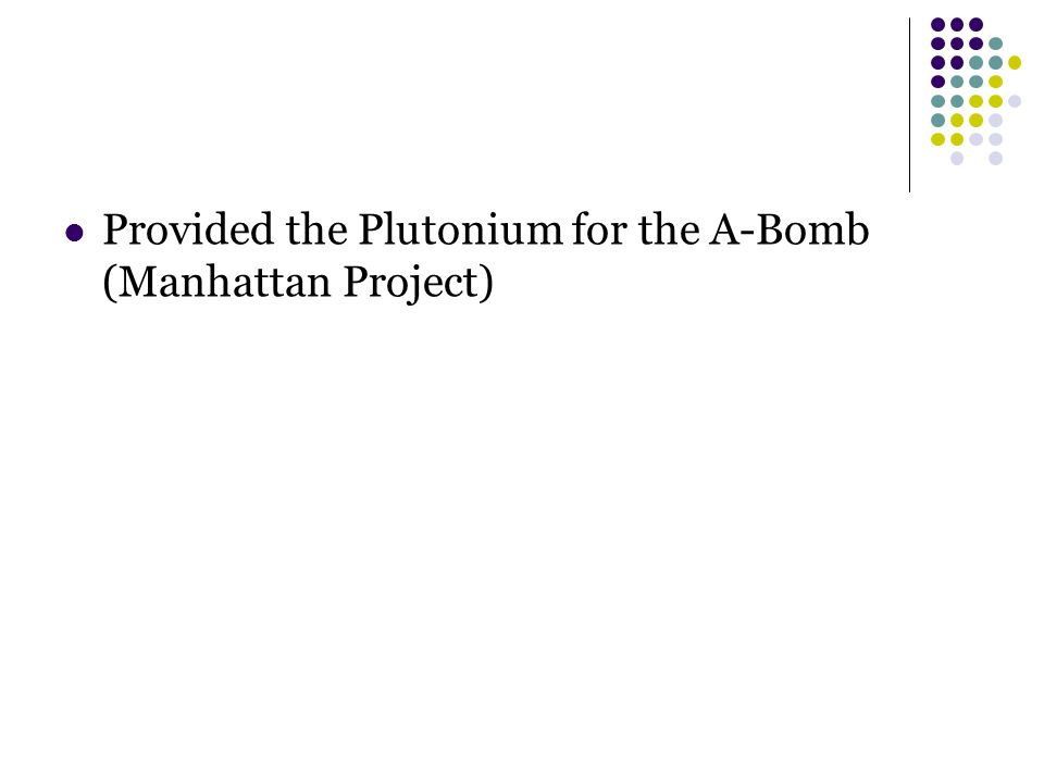 Provided the Plutonium for the A-Bomb (Manhattan Project)