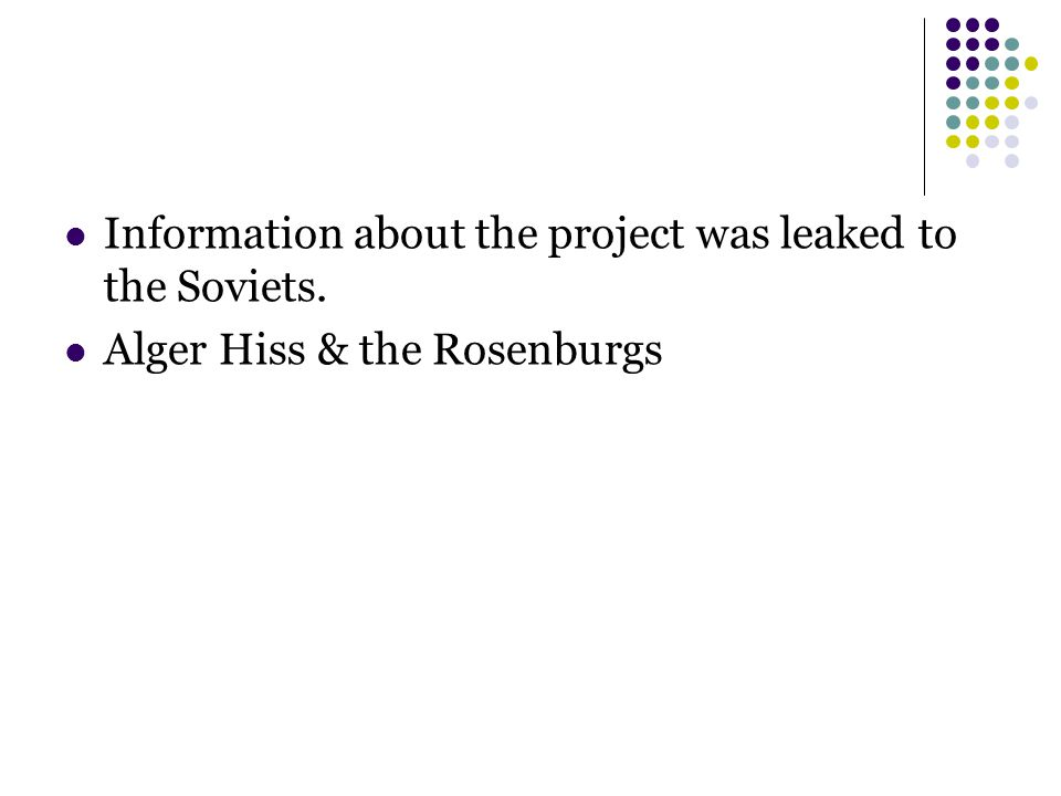 Information about the project was leaked to the Soviets. Alger Hiss & the Rosenburgs