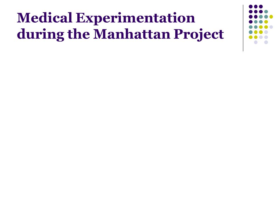 Medical Experimentation during the Manhattan Project