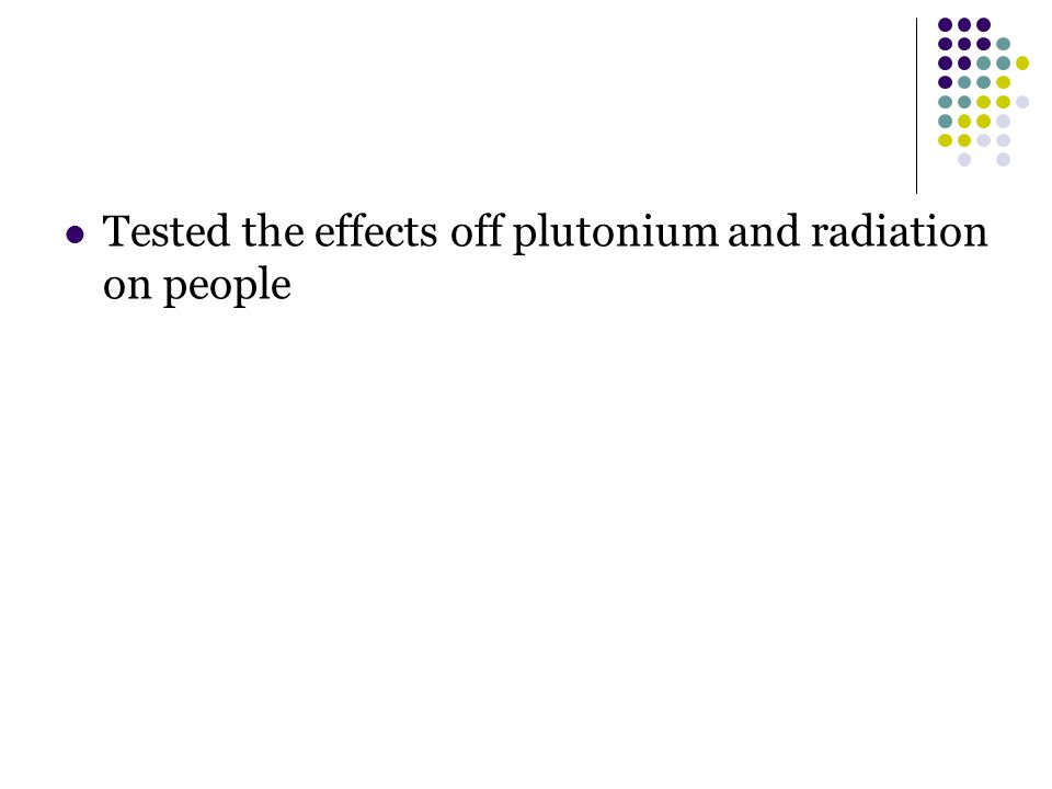 Tested the effects off plutonium and radiation on people