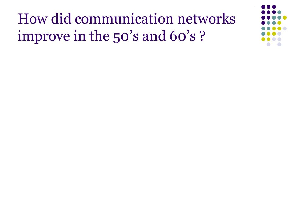 How did communication networks improve in the 50's and 60's ?