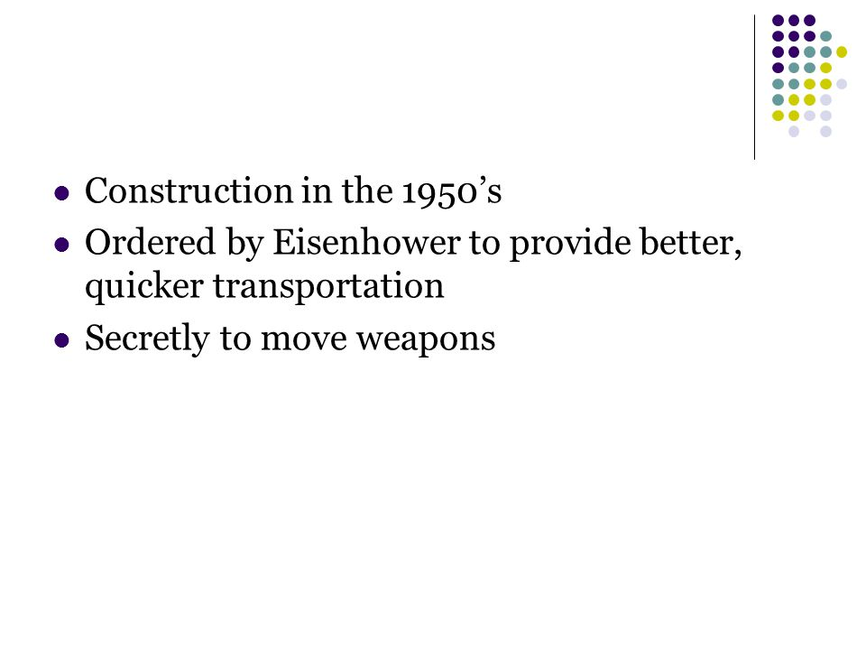 Construction in the 1950's Ordered by Eisenhower to provide better, quicker transportation Secretly to move weapons