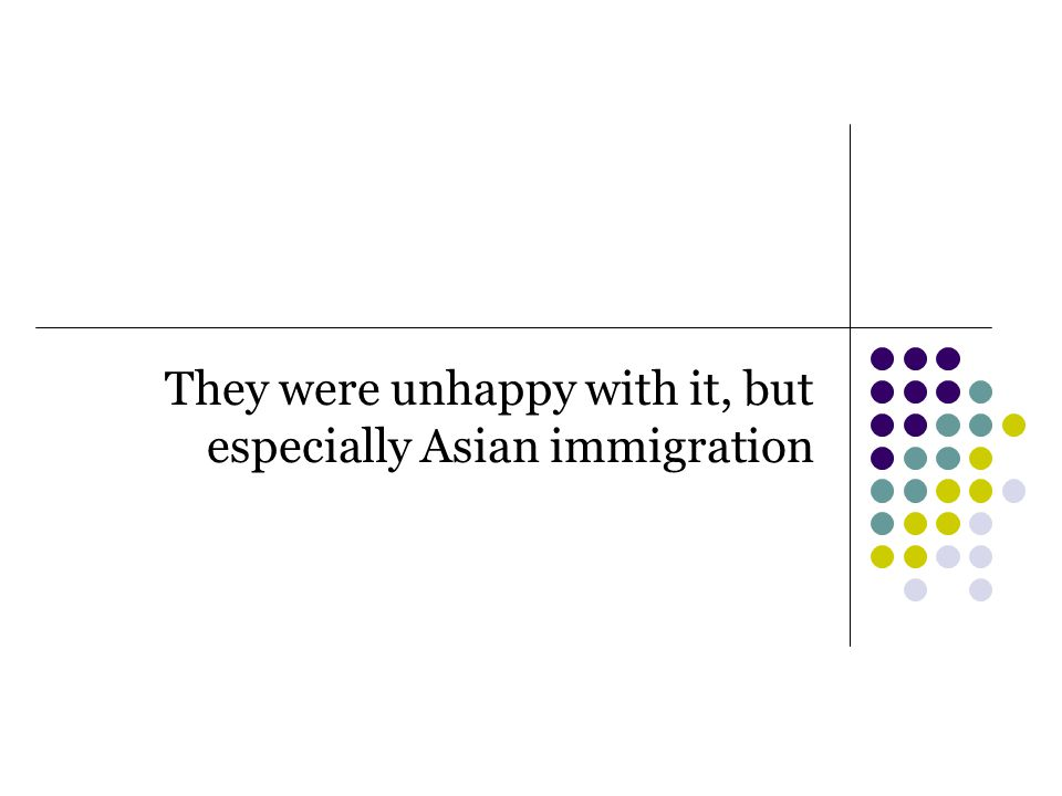 They were unhappy with it, but especially Asian immigration