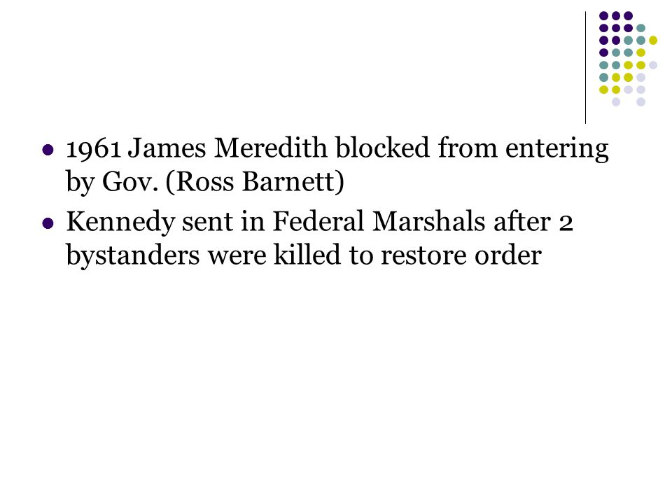 1961 James Meredith blocked from entering by Gov. (Ross Barnett) Kennedy sent in Federal Marshals after 2 bystanders were killed to restore order