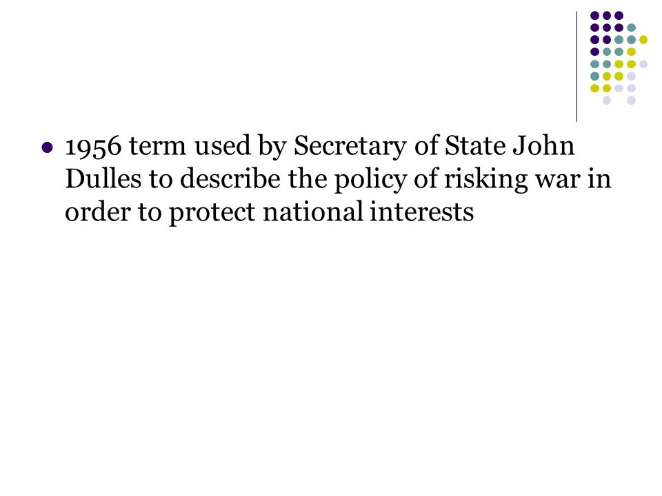 1956 term used by Secretary of State John Dulles to describe the policy of risking war in order to protect national interests