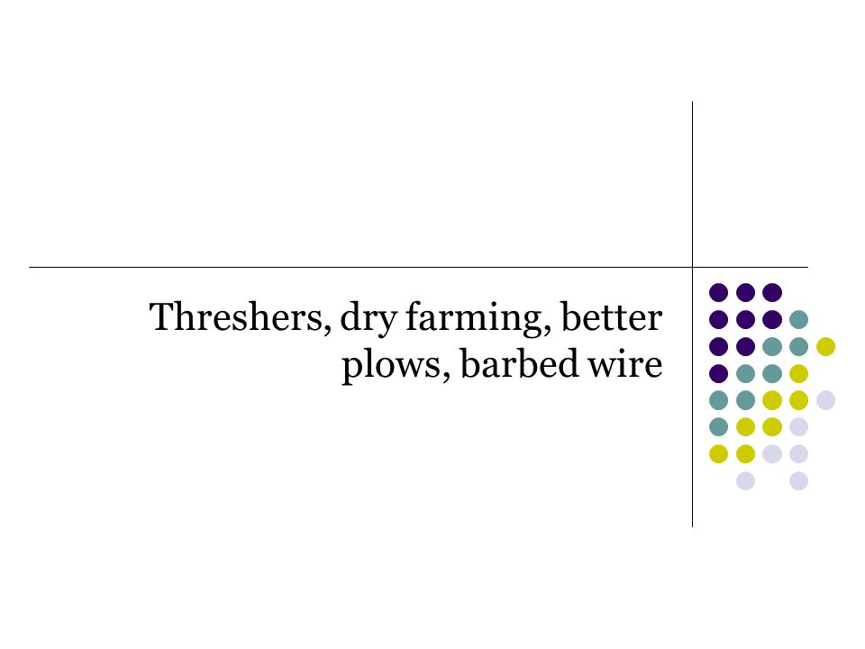 Threshers, dry farming, better plows, barbed wire