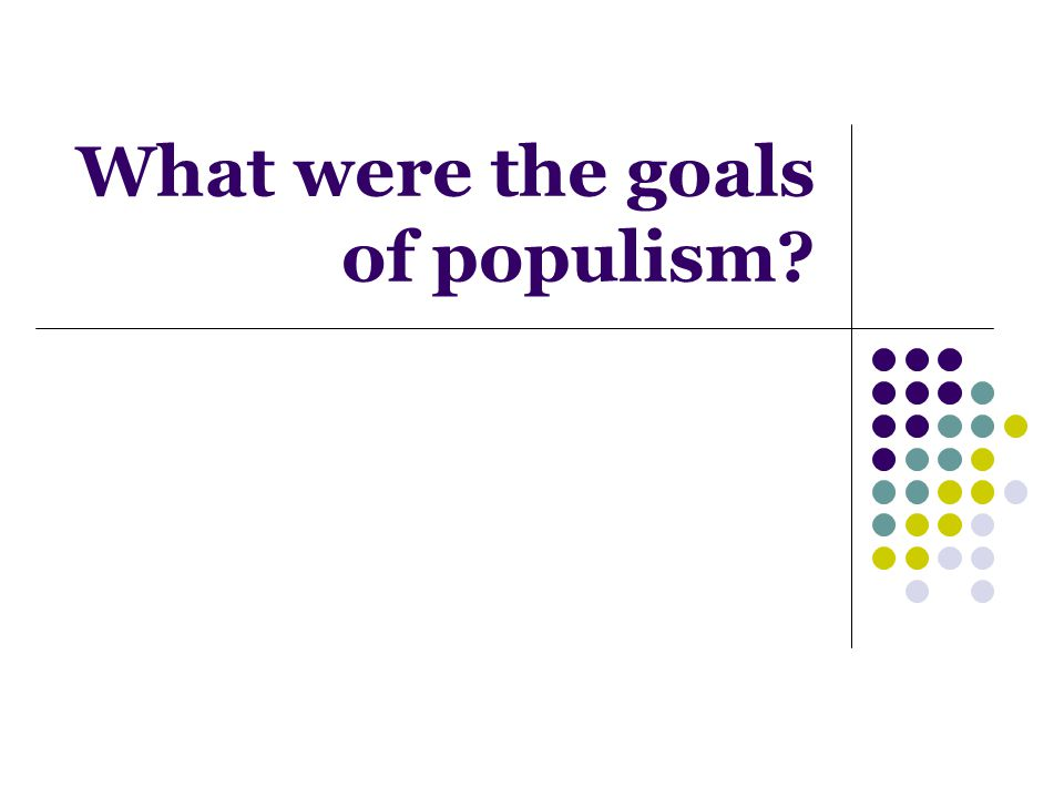 What were the goals of populism?