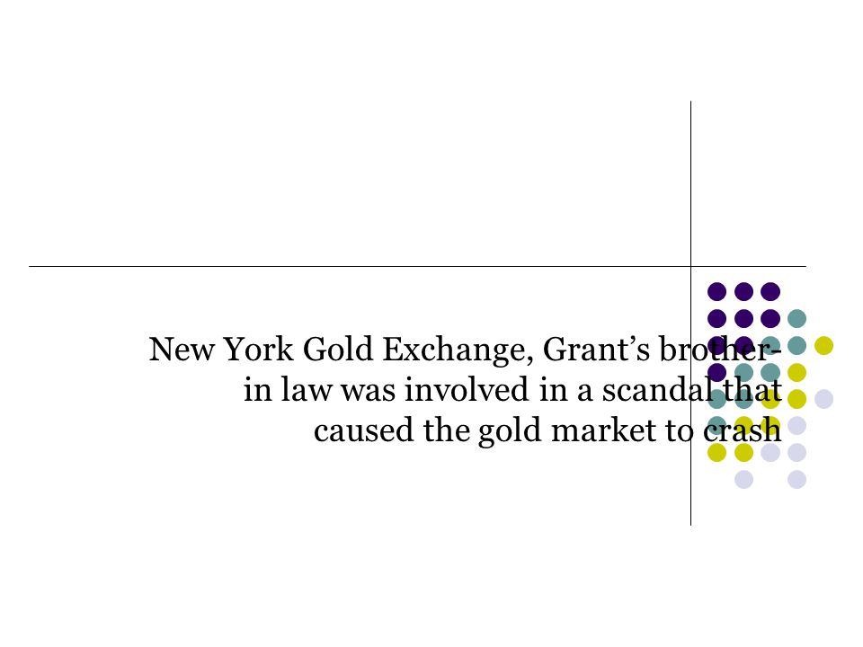 New York Gold Exchange, Grant's brother- in law was involved in a scandal that caused the gold market to crash