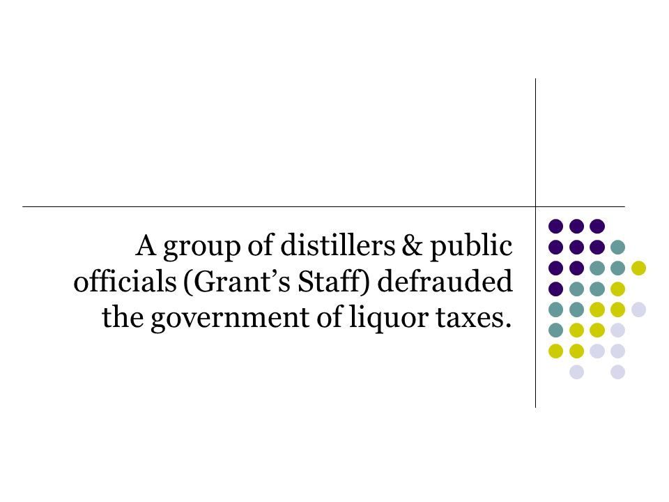 A group of distillers & public officials (Grant's Staff) defrauded the government of liquor taxes.