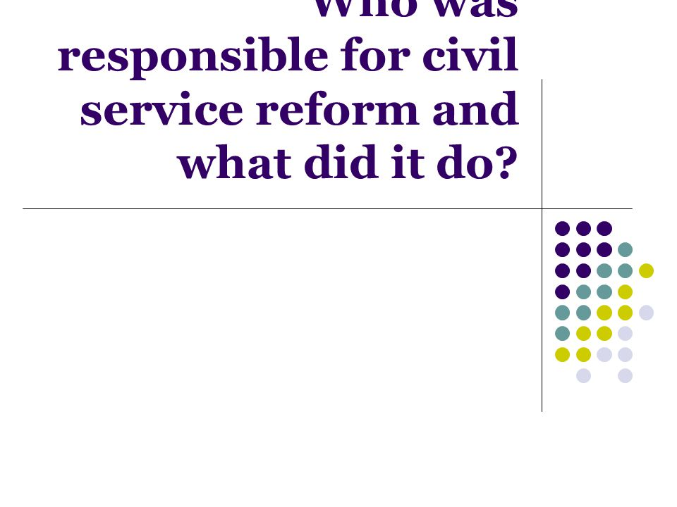 Who was responsible for civil service reform and what did it do?