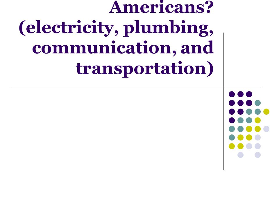 How did the following change the lives of Americans? (electricity, plumbing, communication, and transportation)