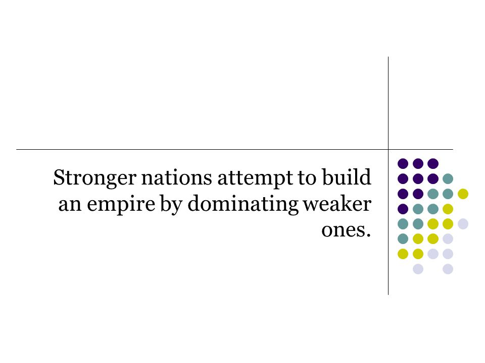 Stronger nations attempt to build an empire by dominating weaker ones.