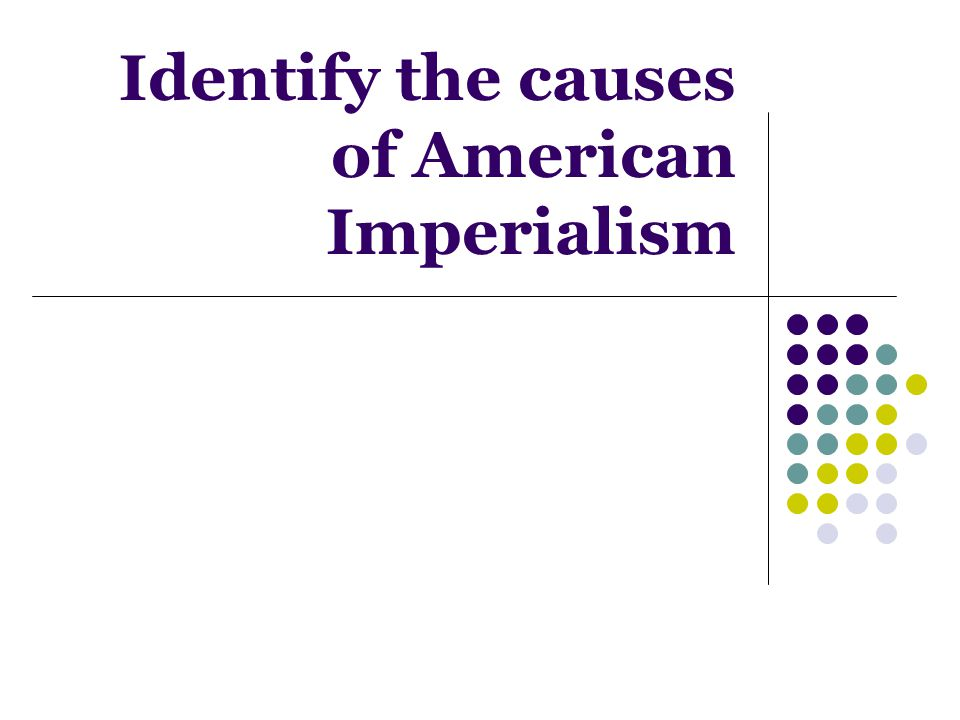 Identify the causes of American Imperialism