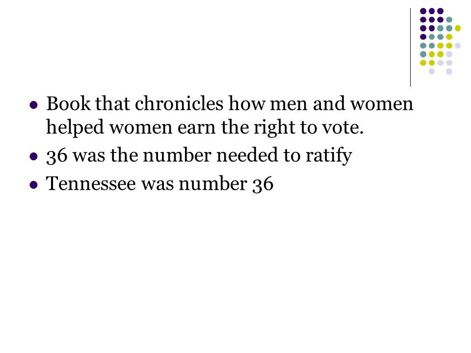 Book that chronicles how men and women helped women earn the right to vote. 36 was the number needed to ratify Tennessee was number 36