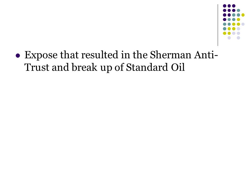 Expose that resulted in the Sherman Anti- Trust and break up of Standard Oil