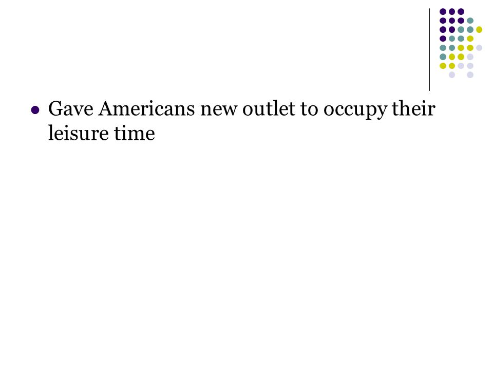 Gave Americans new outlet to occupy their leisure time